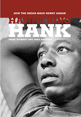 Hammering Hank: How the Media Made Henry Aaron: Stewart, Mark, Kennedy, Mike