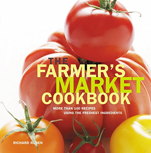 The Farmer's Market Cookbook: More Than 100 Recipes Using the Freshest Ingredients: Richard ...