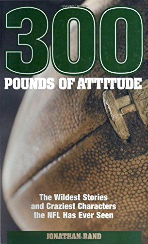 300 Pounds of Attitude: The Wildest Stories And Craziest Characters The NFL Has Ever Seen: Rand, ...