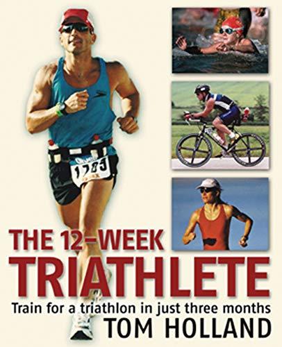 The 12-Week Triathlete: Train for a Triathlon: Tom Holland