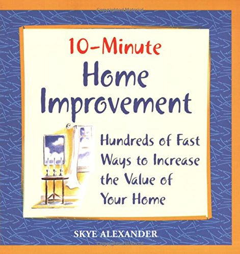 10-Minute Home Improvement: Hundreds of Fast Ways to Increase the Value of Your Home: Alexander, ...