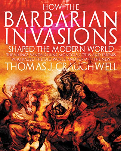 How the Barbarian Invasions Shaped the Modern World: The Vikings, Vandals, Huns, Mongols, Goths, and Tartars who Razed the Old World and Formed the New (1592333036) by Thomas J. Craughwell