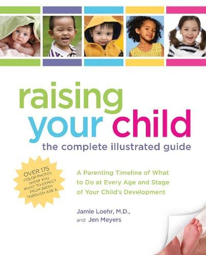 Raising Your Child: The Complete Illustrated Guide: Meyers, Jen; Loehr M.D., Jamie
