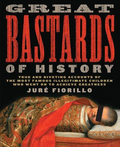 Great Bastards of History: True and Riveting Accounts of the Most Famous Illegitimate Children Who ...