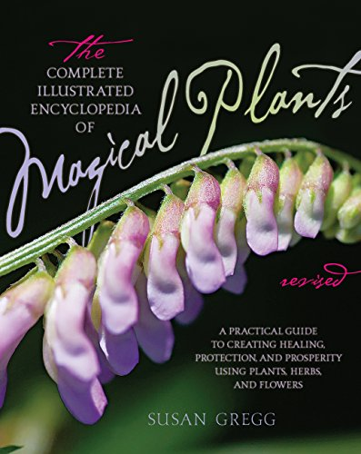 The Complete Illustrated Encyclopedia of Magical Plants, Revised: A Practical Guide to Creating Healing, Protection, and Prosperity using Plants, Herbs, and Flowers (1592335837) by Susan Gregg