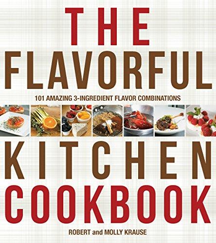 The Flavorful Kitchen Cookbook: 101 Amazing 3-Ingredient Flavor Combinations: Krause, Robert; ...