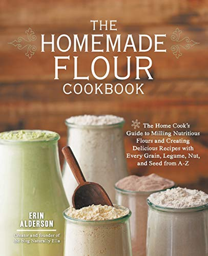 9781592336005: The Homemade Flour Cookbook: The Home Cook's Guide to Milling Nutritious Flours and Creating Delicious Recipes with Every Grain, Legume, Nut, and Seed from A-Z