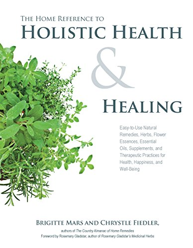 The Home Reference to Holistic Health and Healing: Easy-to-Use Natural Remedies, Herbs, Flower Es...