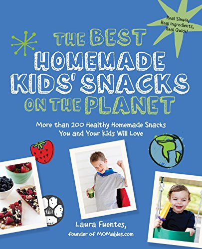 The Best Homemade Kids' Snacks on the Planet: More than 200 Healthy Homemade Snacks You and ...