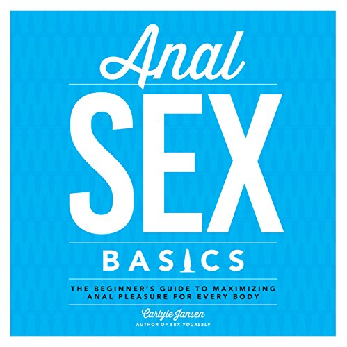 Anal Sex Basics: The Beginner's Guide to Maximizing Anal Pleasure for Every Body: Jansen, ...