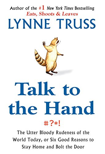 Talk to the Hand: The Utter Bloody Rudeness of the World Today, or Six Good Reasons to Stay Home and Bolt the Door (1592401716) by Lynne Truss