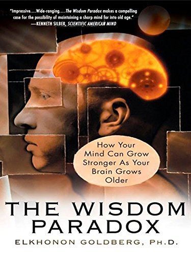 The Wisdom Paradox: How Your Mind Can Grow Stronger As Your Brain Grows Older: Goldberg, Elkhonon