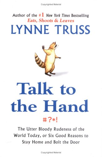 Talk to the Hand: The Utter Bloody Rudeness of the World Today, or Six Good Reasons to Stay Homean d Bolt the Door (1592401929) by Lynne Truss