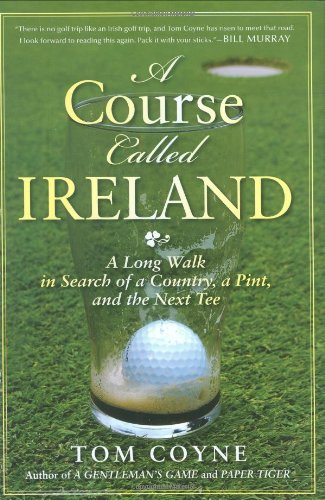 A Course Called Ireland: A Long Walk in Search of a Country, a Pint, and the Next Tee: Coyne, Tom