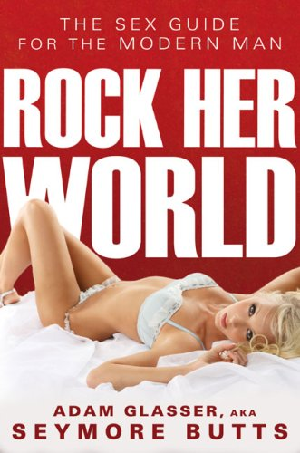 Rock Her World: The Sex Guide for the Modern Man (Signed First Edition): Adam Glasser, aka Seymore ...