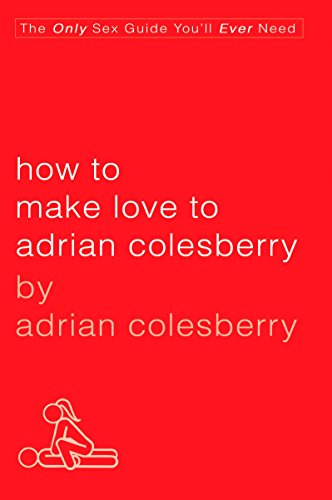 9781592405565: How to Make Love to Adrian Colesberry: The Only Sex Guide You'll Ever Need