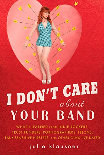 9781592405619: I Don't Care About Your Band: What I Learned from Indie Rockers, Trust Funders, Pornographers, Felons, Faux-Se nsitive Hipsters, and Other Guys I've Dated