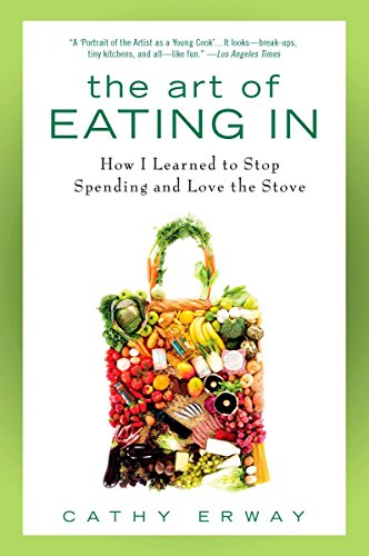 The Art of Eating In: How I Learned to Stop Spending and Love the Stove: Erway, Cathy