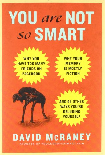 9781592406593: You Are Not So Smart: Why You Have Too Many Friends on Facebook, Why Your Memory Is Mostly Fiction, and 46 Other Ways You're Deluding Yourse