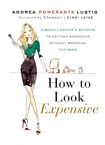 How to Look Expensive: A Beauty Editor's Secrets to Getting Gorgeous without Breaking the Bank...