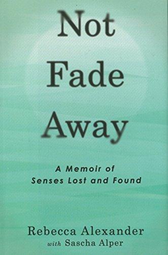 Not Fade Away: A Memoir of Senses Lost and Found: Alexander, Rebecca A.; Alper, Sascha