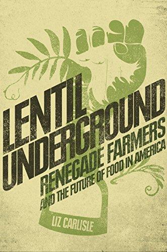Lentil Underground: Renegade Farmers and the Future: Carlisle, Liz