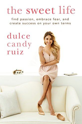 The Sweet Life: Find Passion, Embrace Fear, and Create Success on Your Own Terms: Ruiz, Dulce Candy