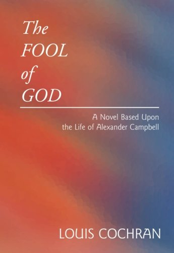 The Fool of God: A novel based upon the life of Alexander Campbell: Cochran, Louis