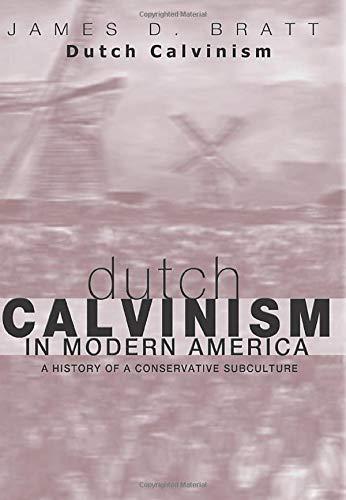 Dutch Calvinism in Modern America: A History of a Conservative Subculture: Bratt, James D.