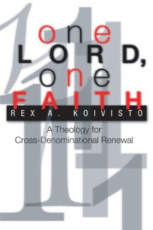 One Lord, One Faith: A Theology for Cross-Denominational Renewal: Koivisto, Rex A.