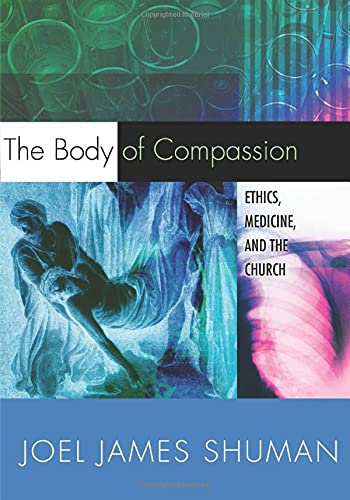 Body of Compassion Ethics Medicine & the Church: Joel James Shuman