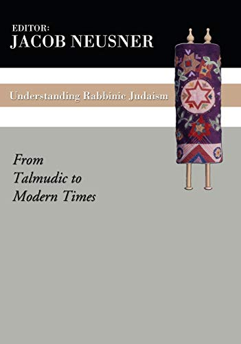 Understanding Rabbinic Judaism: From Talmudic to Modern Times: Neusner, Jacob