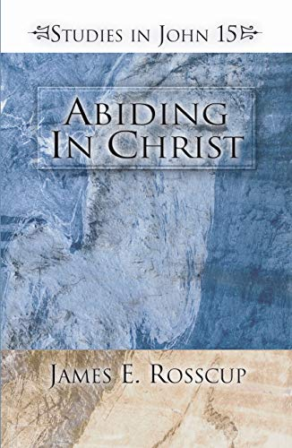 Abiding in Christ: Studies in John 15: Rosscup, James