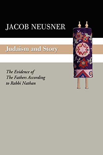 Judaism and Story: The Evidence of the Fathers According to Rabbi Nathan: Neusner, Jacob