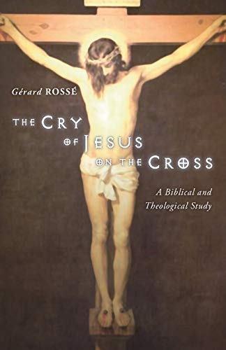 The Cry of Jesus on the Cross: A Biblical and Theological Study: Rosse, Gerard