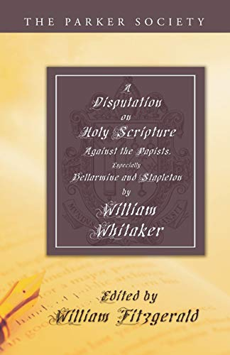 A Disputation on Holy Scripture: Against the Papists, Especially Bellarmine and Stapleton: Whitaker...