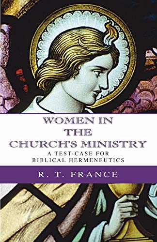 Women in the Church's Ministry: A Test-Case for Biblical Hermeneutics (The Didsbury Lectures 1995) (1592446175) by France, R. T.
