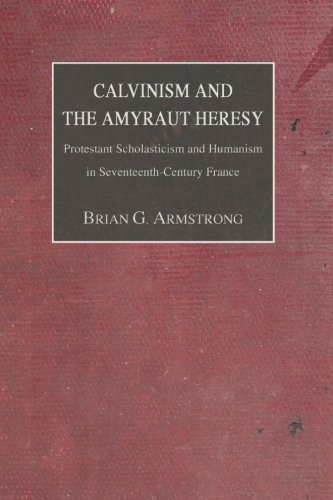 9781592446407: Calvinism and the Amyraut Heresy: Protestant Scholasticism and Humanism in Seventeenth-Century France