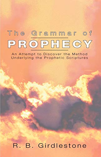 Grammar of Prophecy: An Attempt to Discover the Method Underlying the Prophetic Scriptures: ...