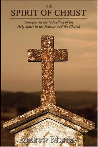 The Spirit of Christ: Thoughts on the Indwelling of the Holy Spirit and the Church (1592449506) by Andrew Murray