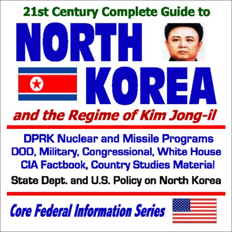 21st Century Complete Guide to North Korea and the Regime of Kim Jong-il: DPRK Nuclear and Missile ...