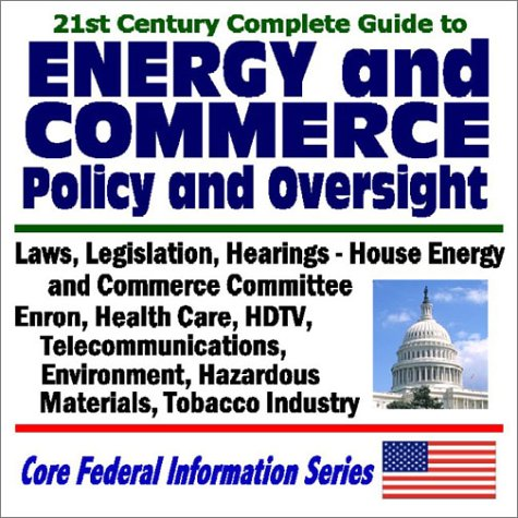 21st Century Guide to Energy and Commerce Policy and Oversight: Laws, Legislation, Hearings, House ...