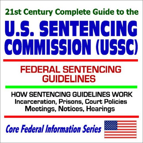 9781592482566: 21st Century Complete Guide to the U.S. Sentencing Commission (USSC) with Federal Prison Sentencing Guidelines, How Sentencing Guidelines Work, ... Meetings, Notices, Hearings (CD-ROM)