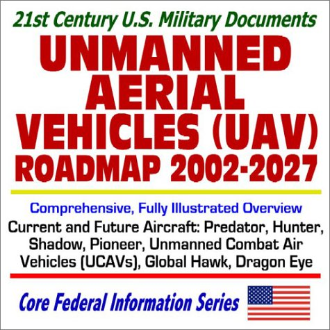 9781592482948: 21st Century U.S. Military Documents Unmanned Aerial Vehicles (UAV) Roadmap 2002 to 2027 Comprehensive, Fully Illustrated Overview of Current and Future Aircraft, Predator, Hunter, Shadow, Pioneer, Global Hawk, Unmanned Combat Air Vehicles (UCAVs), Dragon Eye