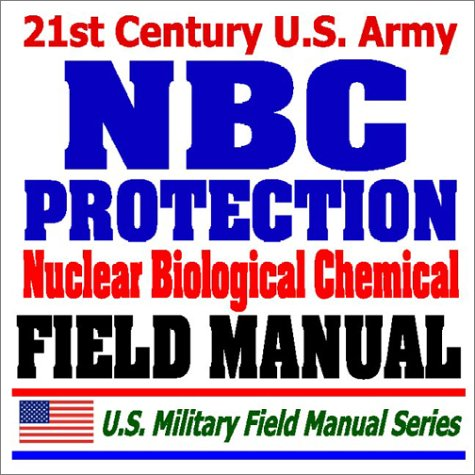 9781592483082: 21st Century U.S. Army NBC Protection Field Manual (FM 3-4) - Nuclear, Biological, Chemical Protective Equipment, MOPP Gear, Suits, Masks, Test Equipment, Safe Structures