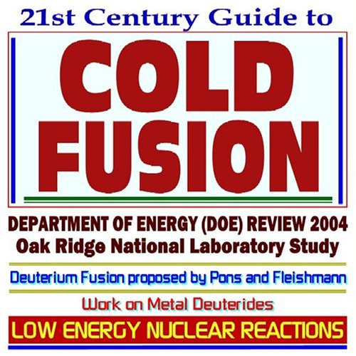 9781592483938: 21st Century Guide to Cold Fusion and Low Energy Nuclear Reaction Technologies and Experiments Department of Energy (DOE) Review in 2004, Oak Ridge National Laboratory Study, Work on Metal Deuterides, Deuterium Fusion Process Proposed by Pons and Fleishmann (CD-ROM)