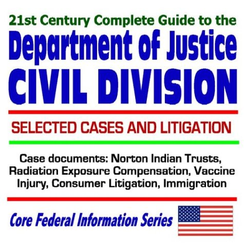 9781592484638: 21st Century Complete Guide to the Department of Justice Civil Division, with Selected Cases and Litigation Norton Indian Trusts, Radiation Exposure Compensation, Vaccine Injury, Consumer Litigation, Immigration Issues (CD-ROM)