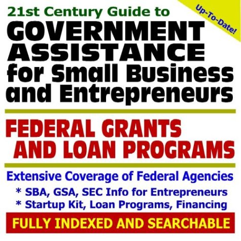 21st Century Guide to Government Assistance for Small Business and Entrepreneurs Federal Grants and...