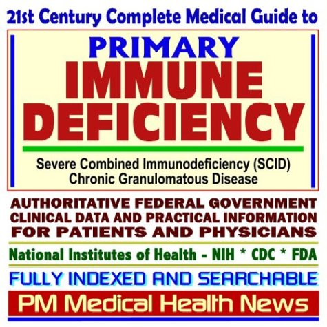 21st Century Complete Medical Guide to Primary Immune Deficiency, Severe Combined Immunodeficiency ...