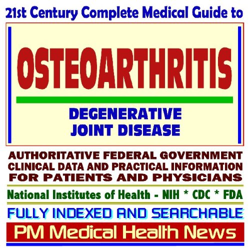 21st Century Complete Medical Guide to Osteoarthritis and Degenerative Joint Disease, Authoritative...